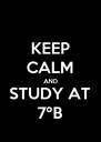 KEEP CALM AND STUDY AT 7ºB - Personalised Poster A4 size