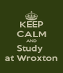 KEEP CALM AND Study  at Wroxton - Personalised Poster A4 size