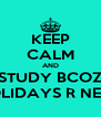 KEEP CALM AND STUDY BCOZ HOLIDAYS R NEAR - Personalised Poster A4 size