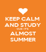 KEEP CALM  AND STUDY CUZ IT'S ALMOST SUMMER - Personalised Poster A4 size