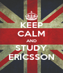 KEEP CALM AND STUDY ERICSSON - Personalised Poster A4 size