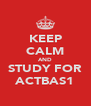 KEEP CALM AND STUDY FOR ACTBAS1 - Personalised Poster A4 size