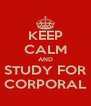 KEEP CALM AND STUDY FOR CORPORAL - Personalised Poster A4 size