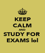 KEEP CALM AND STUDY FOR  EXAMS lol - Personalised Poster A4 size