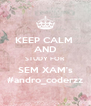 KEEP CALM  AND STUDY FOR SEM XAM's #andro_coderzz - Personalised Poster A4 size