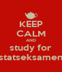 KEEP CALM AND study for statseksamen - Personalised Poster A4 size