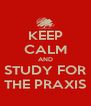 KEEP CALM AND STUDY FOR THE PRAXIS - Personalised Poster A4 size