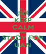 KEEP CALM AND STUDY FOR UAN - Personalised Poster A4 size