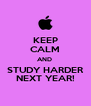 KEEP CALM AND  STUDY HARDER NEXT YEAR! - Personalised Poster A4 size