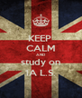 KEEP  CALM AND study on 1A L.S. - Personalised Poster A4 size