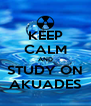 KEEP CALM AND STUDY ON AKUADES - Personalised Poster A4 size