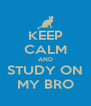 KEEP CALM AND STUDY ON MY BRO - Personalised Poster A4 size