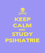 KEEP CALM AND STUDY PSIHIATRIE - Personalised Poster A4 size