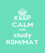 KEEP CALM AND study RSM/MAT - Personalised Poster A4 size