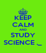 KEEP CALM AND STUDY SCIENCE ._ - Personalised Poster A4 size