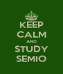 KEEP CALM AND STUDY SEMIO - Personalised Poster A4 size