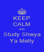 KEEP CALM AND Study Shwya Ya Melly - Personalised Poster A4 size