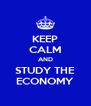 KEEP CALM AND STUDY THE ECONOMY - Personalised Poster A4 size