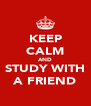 KEEP CALM AND  STUDY WITH  A FRIEND - Personalised Poster A4 size