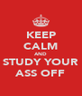 KEEP CALM AND STUDY YOUR ASS OFF - Personalised Poster A4 size