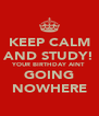 KEEP CALM AND STUDY! YOUR BIRTHDAY AINT GOING NOWHERE - Personalised Poster A4 size