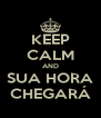 KEEP CALM AND SUA HORA CHEGARÁ - Personalised Poster A4 size