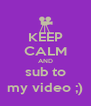 KEEP CALM AND sub to my video ;) - Personalised Poster A4 size