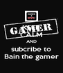 KEEP CALM AND subcribe to Bain the gamer - Personalised Poster A4 size