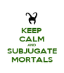KEEP CALM AND SUBJUGATE MORTALS - Personalised Poster A4 size