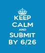 KEEP CALM AND SUBMIT BY 6/26 - Personalised Poster A4 size