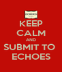 KEEP CALM AND SUBMIT TO  ECHOES - Personalised Poster A4 size
