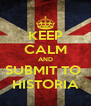 KEEP CALM AND SUBMIT TO  HISTORIA - Personalised Poster A4 size