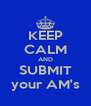 KEEP CALM AND SUBMIT your AM's - Personalised Poster A4 size