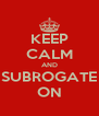 KEEP CALM AND SUBROGATE ON - Personalised Poster A4 size