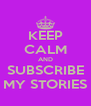 KEEP CALM AND SUBSCRIBE MY STORIES - Personalised Poster A4 size