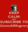 KEEP CALM AND SUBSCRIBE TO AlannahMcgrory - Personalised Poster A4 size