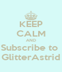 KEEP CALM AND Subscribe to  GlitterAstrid - Personalised Poster A4 size