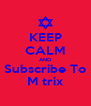 KEEP CALM AND Subscribe To M trix - Personalised Poster A4 size