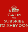 KEEP CALM AND SUBSRIBE TO XHEYDON - Personalised Poster A4 size