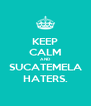 KEEP CALM AND SUCATEMELA HATERS. - Personalised Poster A4 size