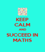 KEEP CALM AND SUCCEED IN MATHS - Personalised Poster A4 size