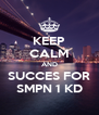 KEEP CALM AND SUCCES FOR SMPN 1 KD - Personalised Poster A4 size