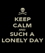 KEEP CALM AND SUCH A LONELY DAY - Personalised Poster A4 size