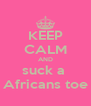 KEEP CALM AND suck a  Africans toe - Personalised Poster A4 size