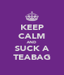 KEEP CALM AND SUCK A TEABAG - Personalised Poster A4 size