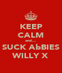 KEEP CALM and... SUCK AbBIES WILLY X - Personalised Poster A4 size