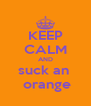 KEEP CALM AND suck an   orange - Personalised Poster A4 size