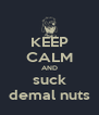 KEEP CALM AND suck demal nuts - Personalised Poster A4 size