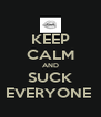 KEEP CALM AND SUCK EVERYONE  - Personalised Poster A4 size