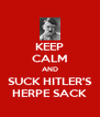 KEEP CALM AND SUCK HITLER'S HERPE SACK - Personalised Poster A4 size